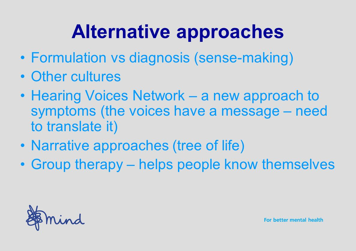 Alternative approaches Formulation vs diagnosis (sense-making) Other cultures Hearing Voices Network – a new approach to symptoms (the voices have a message – need to translate it) Narrative approaches (tree of life) Group therapy – helps people know themselves