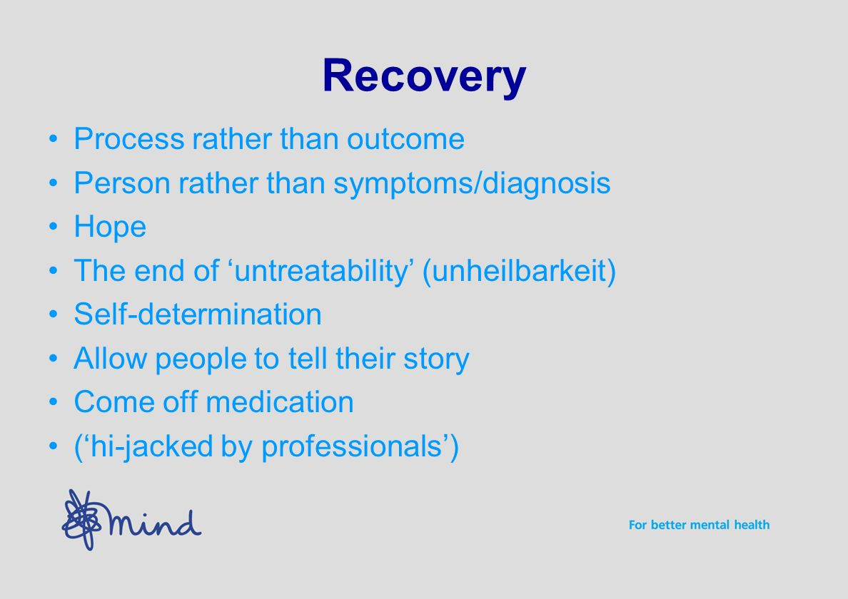 Recovery Process rather than outcome Person rather than symptoms/diagnosis Hope The end of untreatability (unheilbarkeit) Self-determination Allow people to tell their story Come off medication (hi-jacked by professionals)
