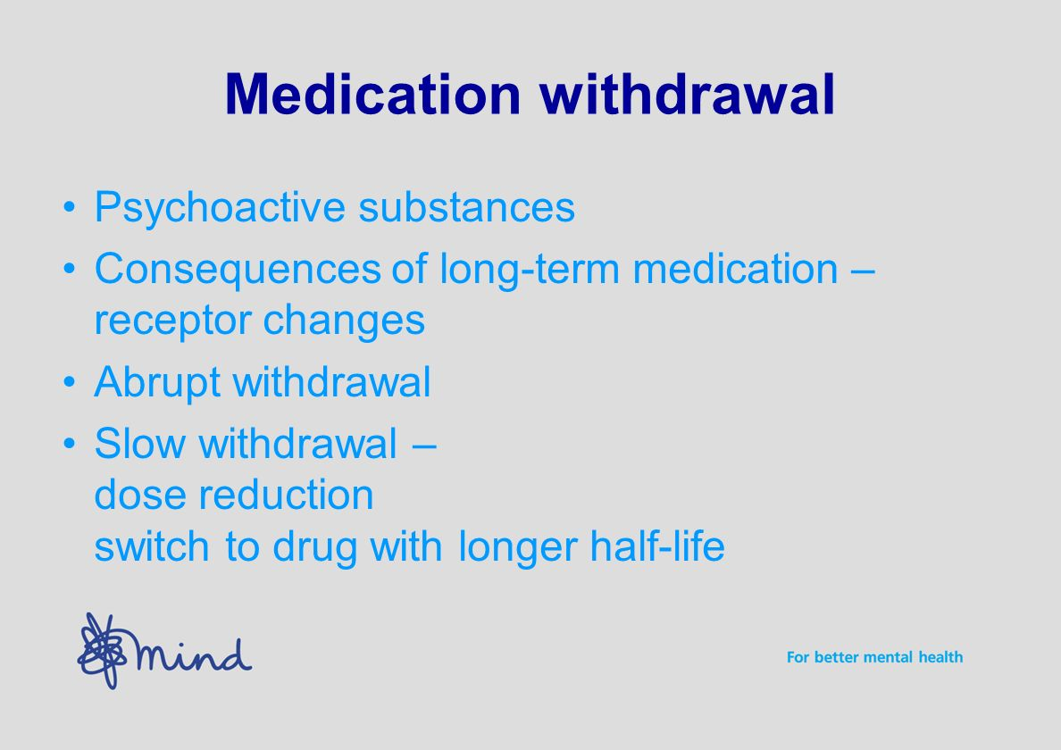 Medication withdrawal Psychoactive substances Consequences of long-term medication – receptor changes Abrupt withdrawal Slow withdrawal – dose reduction switch to drug with longer half-life