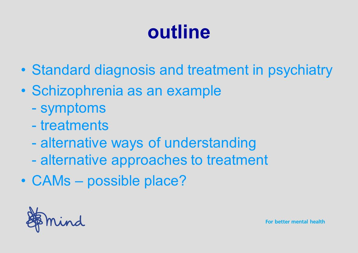 outline Standard diagnosis and treatment in psychiatry Schizophrenia as an example - symptoms - treatments - alternative ways of understanding - alternative approaches to treatment CAMs – possible place?