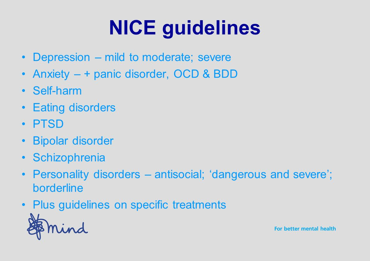 NICE guidelines Depression – mild to moderate; severe Anxiety – + panic disorder, OCD & BDD Self-harm Eating disorders PTSD Bipolar disorder Schizophrenia Personality disorders – antisocial; dangerous and severe; borderline Plus guidelines on specific treatments