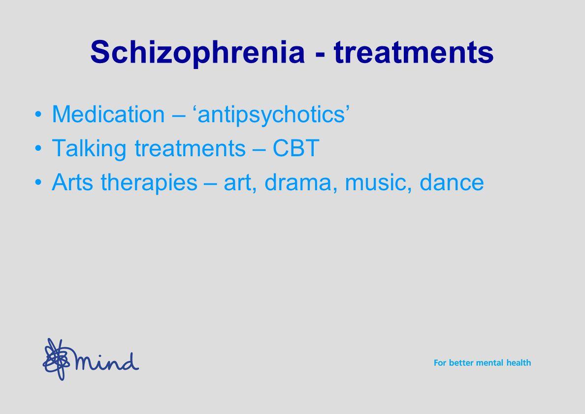 Schizophrenia - treatments Medication – antipsychotics Talking treatments – CBT Arts therapies – art, drama, music, dance