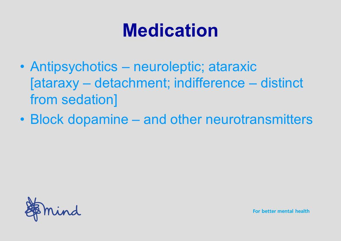 Medication Antipsychotics – neuroleptic; ataraxic [ataraxy – detachment; indifference – distinct from sedation] Block dopamine – and other neurotransmitters