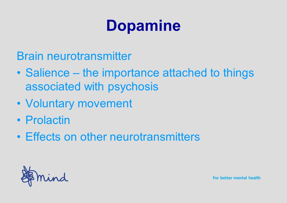 Dopamine Brain neurotransmitter Salience – the importance attached to things associated with psychosis Voluntary movement Prolactin Effects on other neurotransmitters