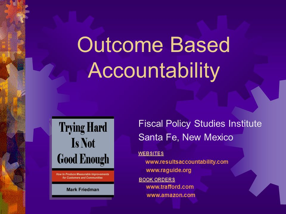 Outcome Based Accountability Fiscal Policy Studies Institute Santa Fe, New Mexico WEBSITES     BOOK ORDERS