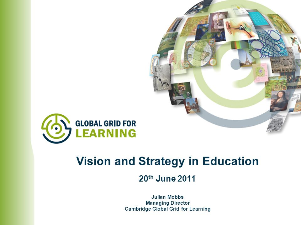 Julian Mobbs Managing Director Cambridge Global Grid for Learning Vision and Strategy in Education 20 th June 2011