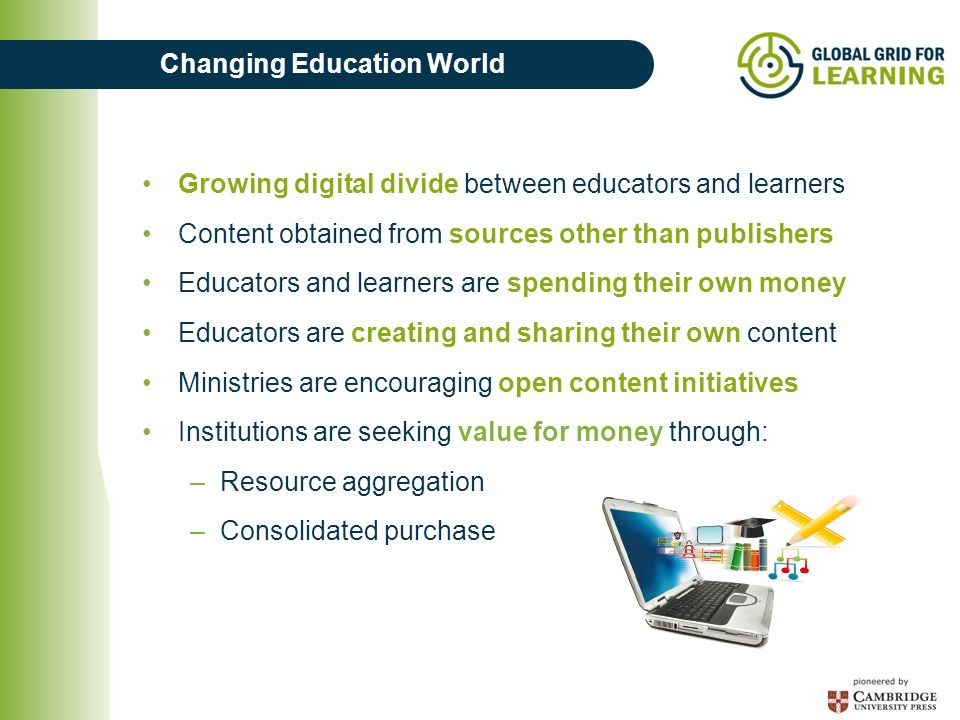 Changing Education World Growing digital divide between educators and learners Content obtained from sources other than publishers Educators and learn