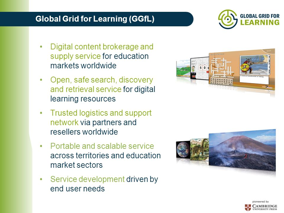 Global Grid for Learning (GGfL) Digital content brokerage and supply service for education markets worldwide Open, safe search, discovery and retrieval service for digital learning resources Trusted logistics and support network via partners and resellers worldwide Portable and scalable service across territories and education market sectors Service development driven by end user needs