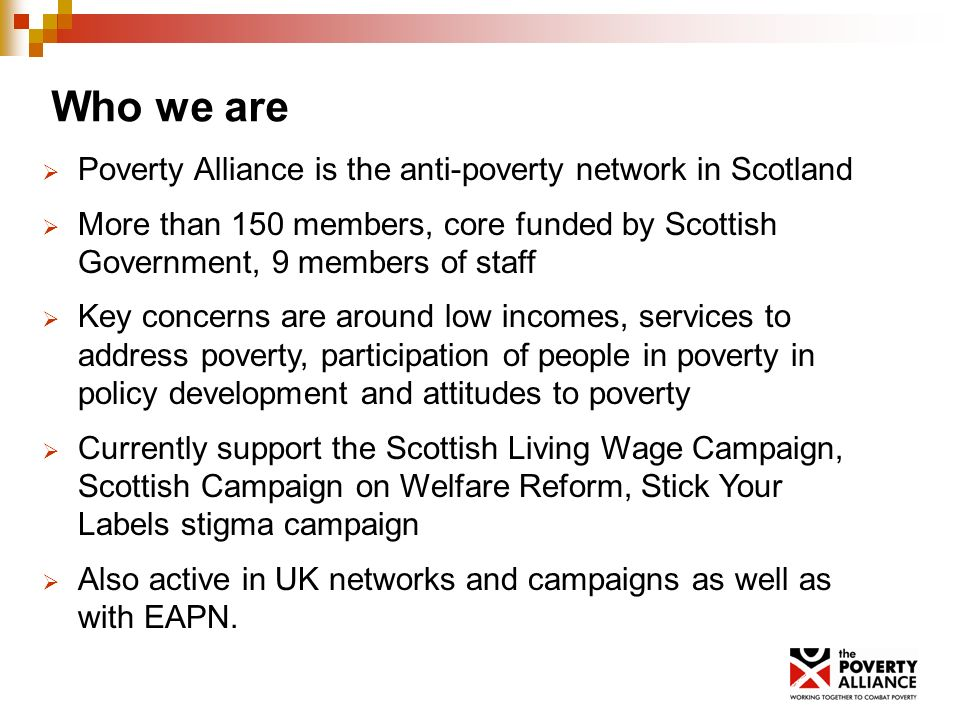 Who we are Poverty Alliance is the anti-poverty network in Scotland More than 150 members, core funded by Scottish Government, 9 members of staff Key concerns are around low incomes, services to address poverty, participation of people in poverty in policy development and attitudes to poverty Currently support the Scottish Living Wage Campaign, Scottish Campaign on Welfare Reform, Stick Your Labels stigma campaign Also active in UK networks and campaigns as well as with EAPN.