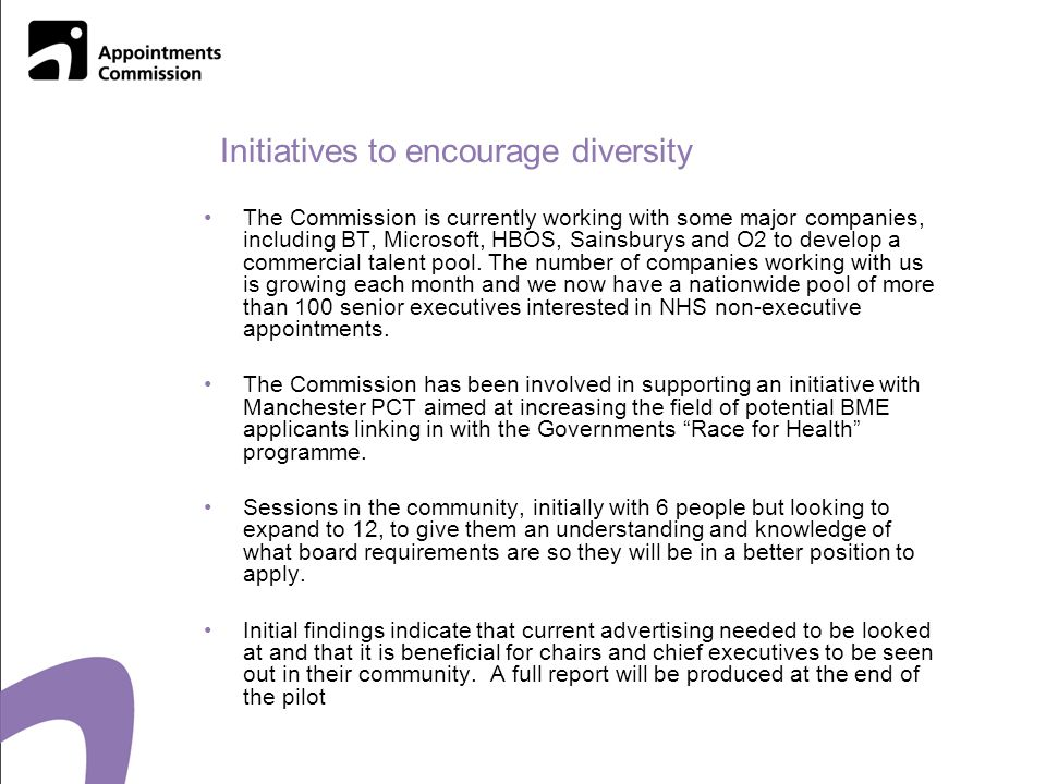 Initiatives to encourage diversity The Commission is currently working with some major companies, including BT, Microsoft, HBOS, Sainsburys and O2 to develop a commercial talent pool.