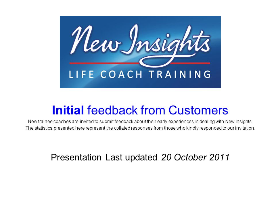 Initial feedback from Customers New trainee coaches are invited to submit feedback about their early experiences in dealing with New Insights.