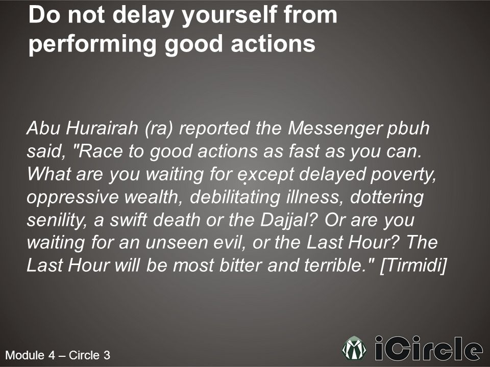 Module 4 – Circle 3 Do not delay yourself from performing good actions Abu Hurairah (ra) reported the Messenger pbuh said, Race to good actions as fast as you can.