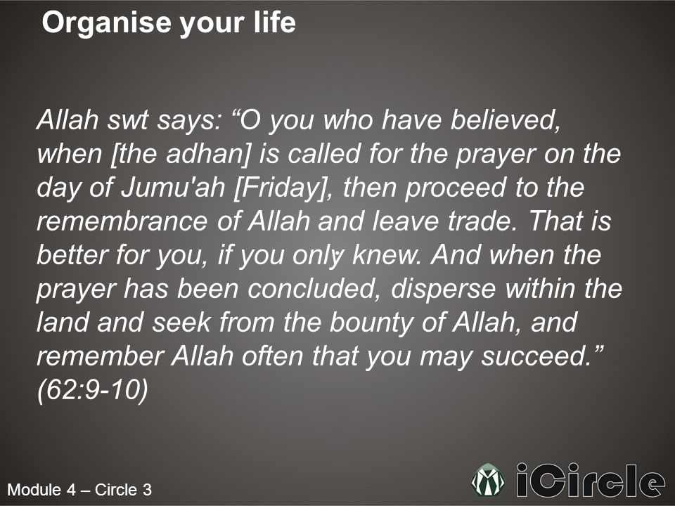 Module 4 – Circle 3 Organise your life Allah swt says: O you who have believed, when [the adhan] is called for the prayer on the day of Jumu ah [Friday], then proceed to the remembrance of Allah and leave trade.