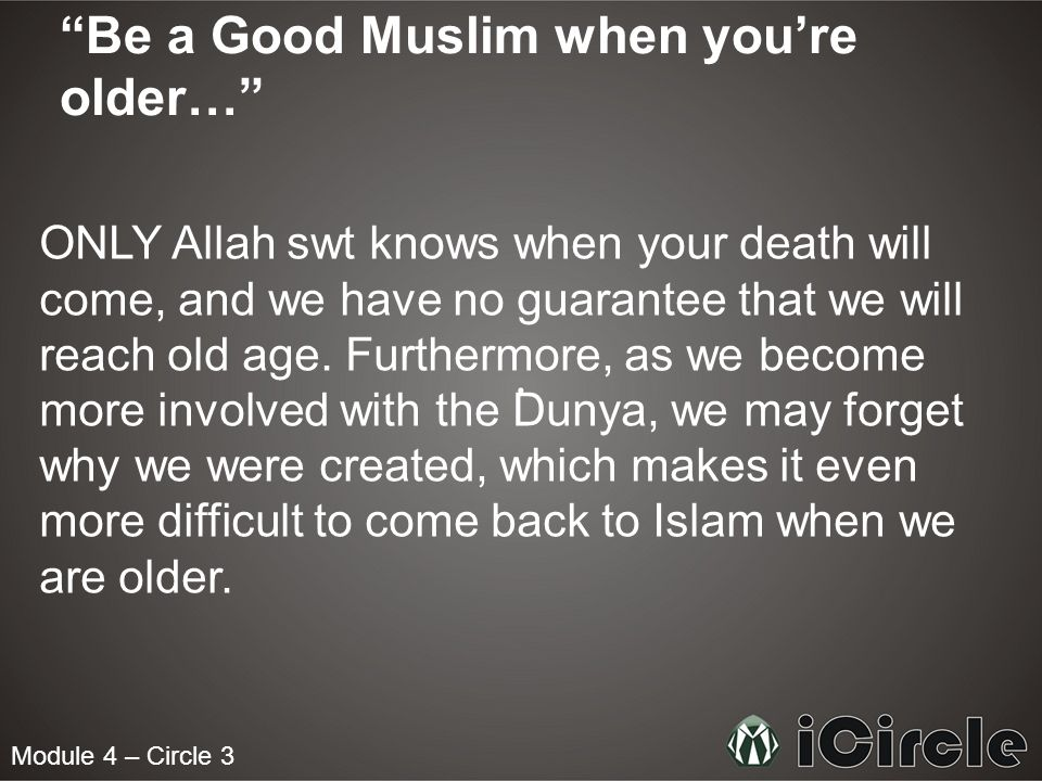 Module 4 – Circle 3 Be a Good Muslim when youre older… ONLY Allah swt knows when your death will come, and we have no guarantee that we will reach old age.