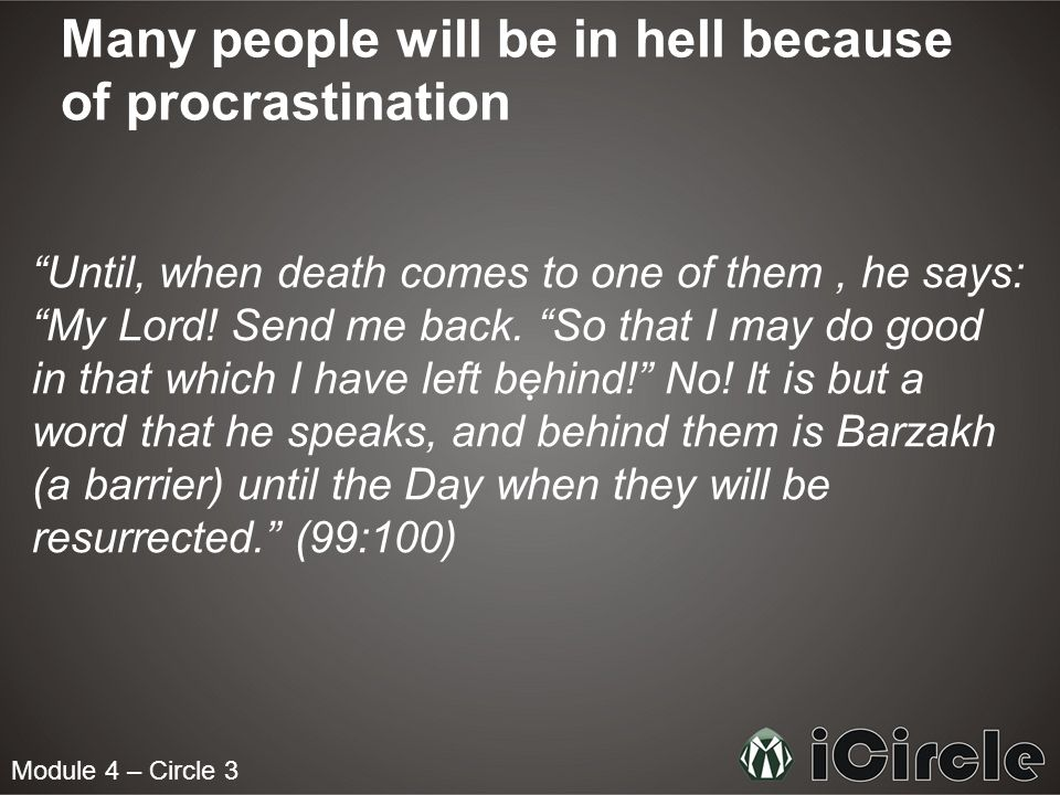 Module 4 – Circle 3 Many people will be in hell because of procrastination Until, when death comes to one of them, he says: My Lord.
