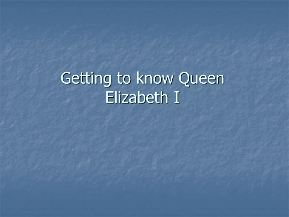 Getting to know Queen Elizabeth I