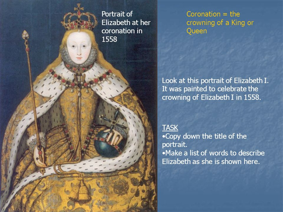 Portrait of Elizabeth at her coronation in 1558 Look at this portrait of Elizabeth I.