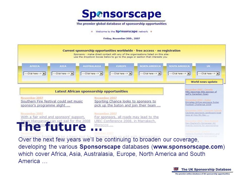 Over the next few years well be continuing to broaden our coverage, developing the various Sponsorscape databases (www.sponsorscape.com) which cover Africa, Asia, Australasia, Europe, North America and South America … The future …