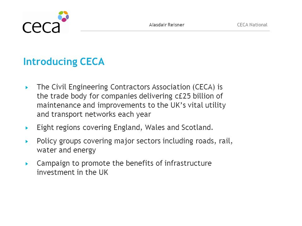 Alasdair ReisnerCECA National Introducing CECA The Civil Engineering Contractors Association (CECA) is the trade body for companies delivering c£25 bi