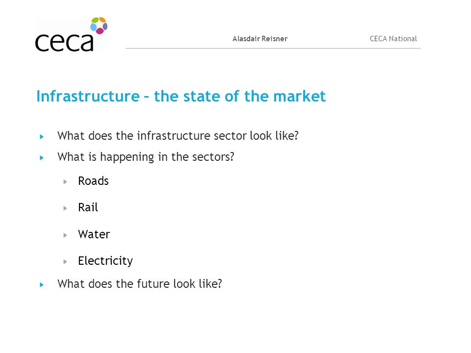 Alasdair ReisnerCECA National Infrastructure – the state of the market What does the infrastructure sector look like? What is happening in the sectors