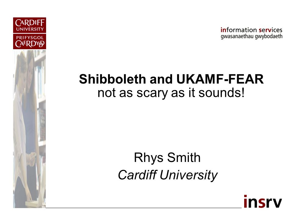 Shibboleth and UKAMF-FEAR not as scary as it sounds! Rhys Smith Cardiff University