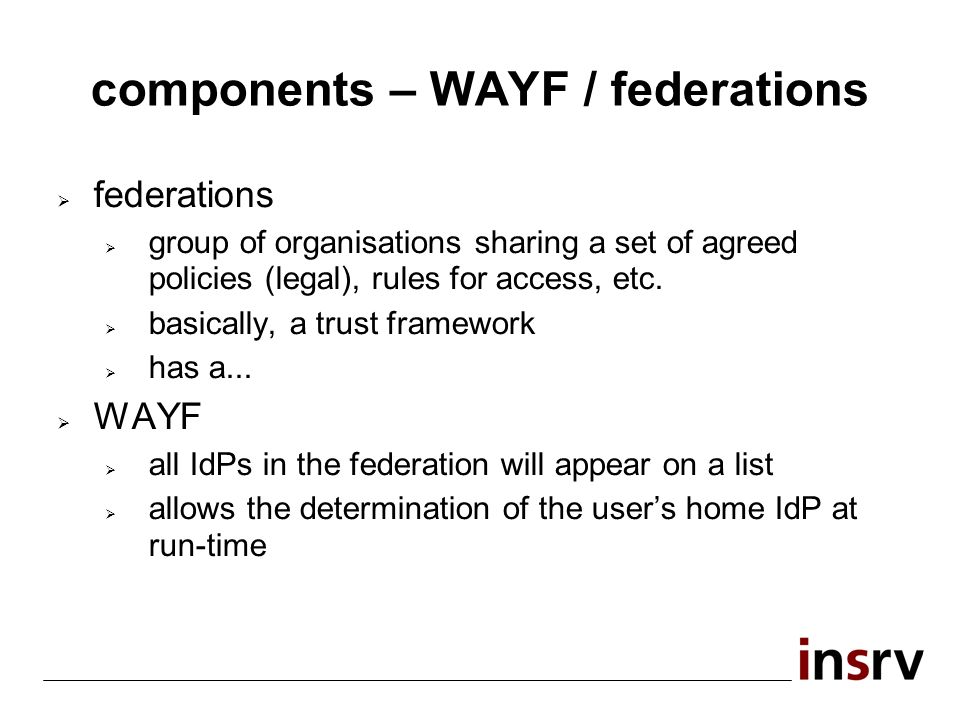 components – WAYF / federations federations group of organisations sharing a set of agreed policies (legal), rules for access, etc.