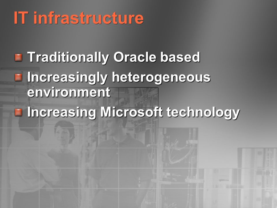 IT infrastructure Traditionally Oracle based Increasingly heterogeneous environment Increasing Microsoft technology