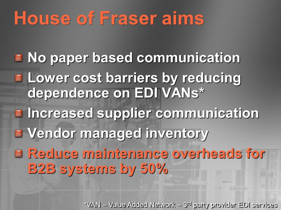 House of Fraser aims No paper based communication Lower cost barriers by reducing dependence on EDI VANs* Increased supplier communication Vendor mana