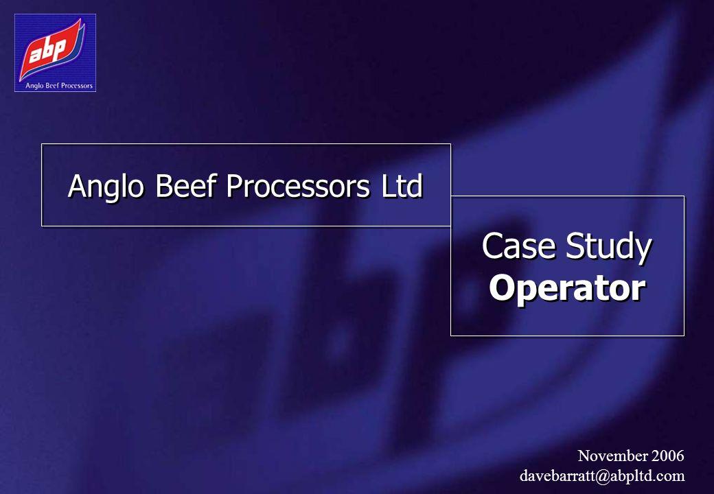 Anglo Beef Processors Ltd Case Study Operator November 2006 davebarratt@abpltd.com