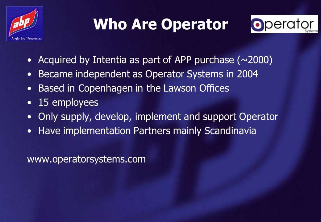 Who Are Operator Acquired by Intentia as part of APP purchase (~2000) Became independent as Operator Systems in 2004 Based in Copenhagen in the Lawson