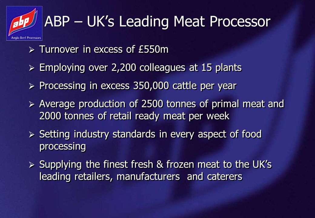 ABP – UKs Leading Meat Processor Turnover in excess of £550m Employing over 2,200 colleagues at 15 plants Processing in excess 350,000 cattle per year