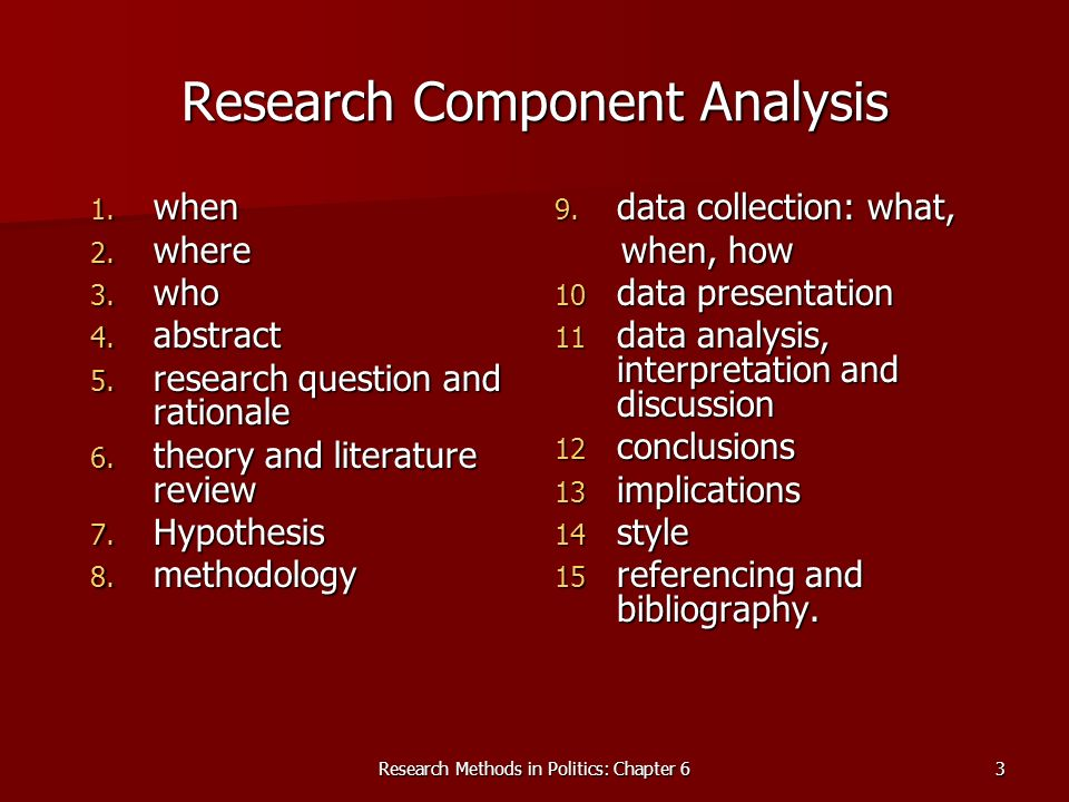Research Methods in Politics: Chapter 63 Research Component Analysis 1. when 2. where 3. who 4. abstract 5. research question and rationale 6. theory