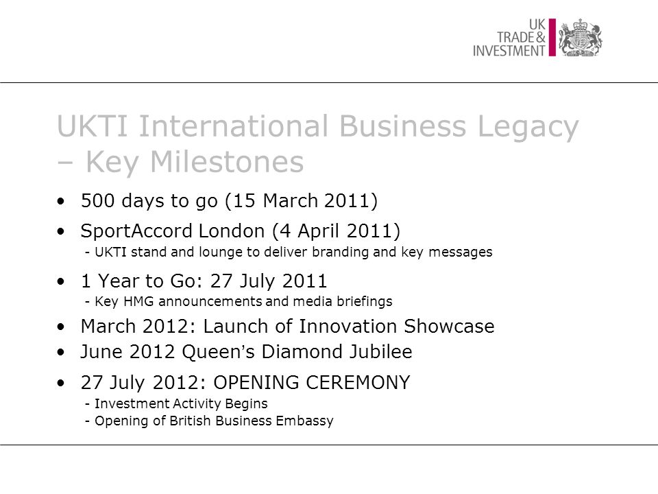 500 days to go (15 March 2011) SportAccord London (4 April 2011) - UKTI stand and lounge to deliver branding and key messages 1 Year to Go: 27 July 2011 - Key HMG announcements and media briefings March 2012: Launch of Innovation Showcase June 2012 Queen s Diamond Jubilee 27 July 2012: OPENING CEREMONY - Investment Activity Begins - Opening of British Business Embassy UKTI International Business Legacy – Key Milestones