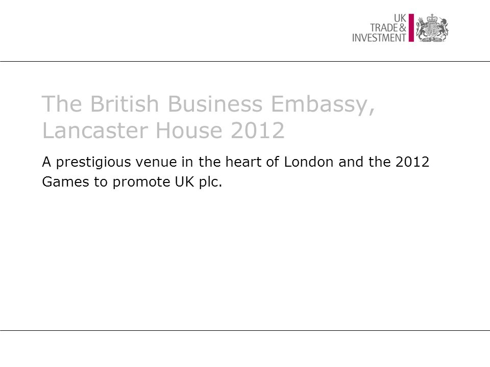 The British Business Embassy, Lancaster House 2012 A prestigious venue in the heart of London and the 2012 Games to promote UK plc.