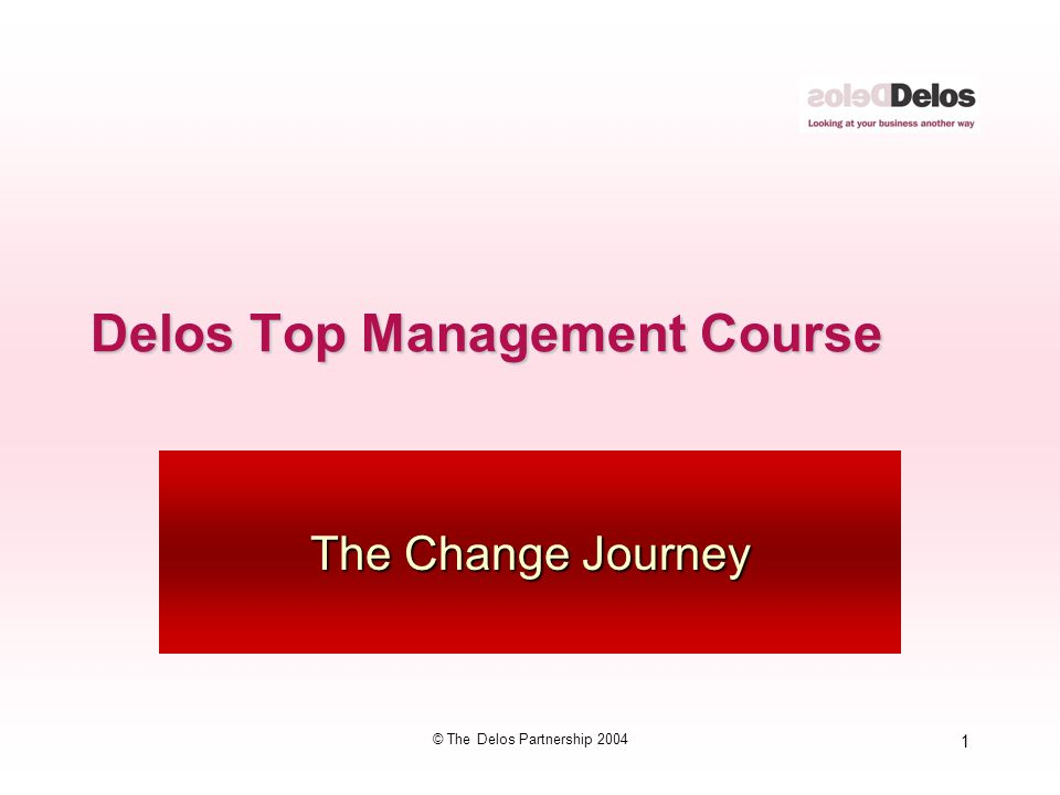 1 © The Delos Partnership 2004 Delos Top Management Course The Change Journey
