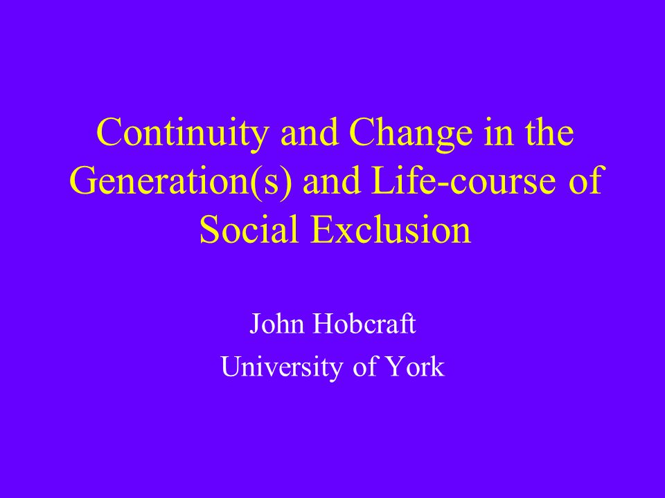 Continuity and Change in the Generation(s) and Life-course of Social Exclusion John Hobcraft University of York