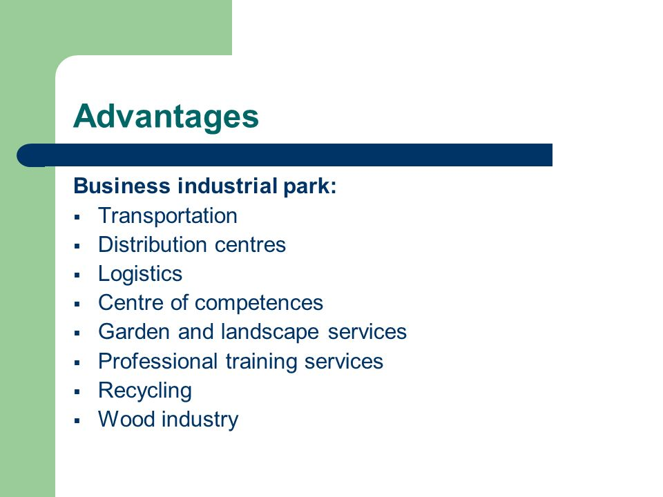 Advantages Business industrial park: Transportation Distribution centres Logistics Centre of competences Garden and landscape services Professional training services Recycling Wood industry