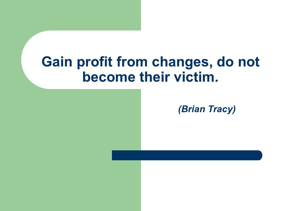 Gain profit from changes, do not become their victim. (Brian Tracy)
