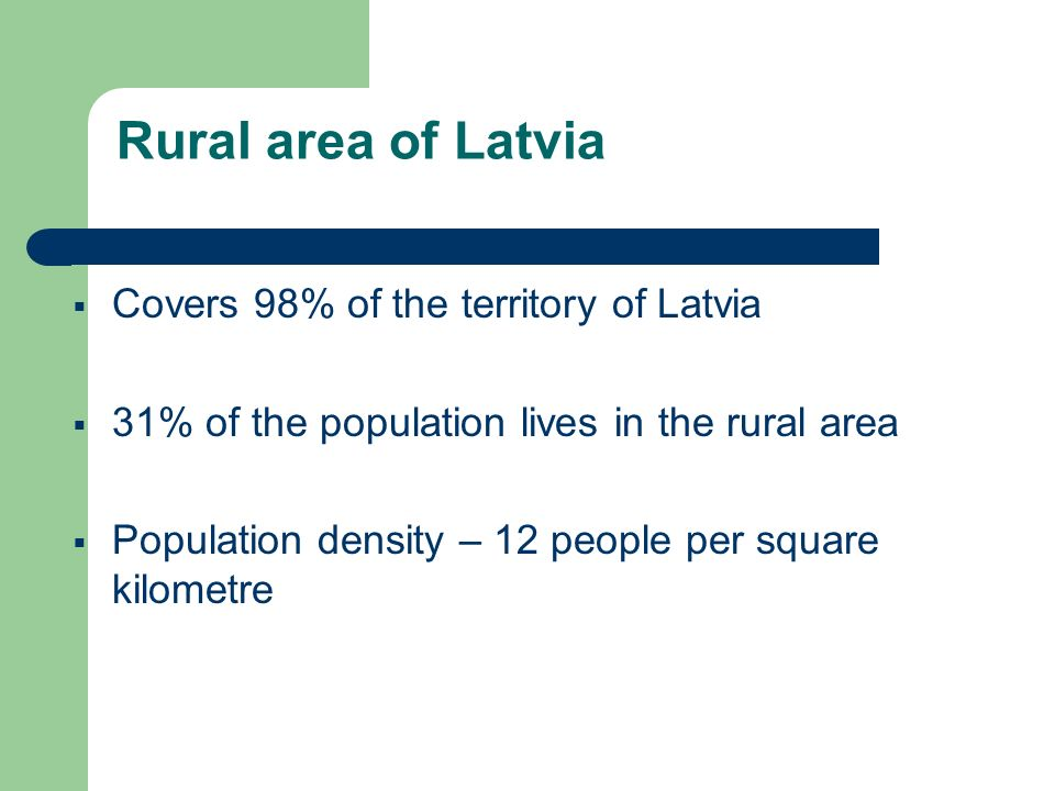 Rural area of Latvia Covers 98% of the territory of Latvia 31% of the population lives in the rural area Population density – 12 people per square kilometre