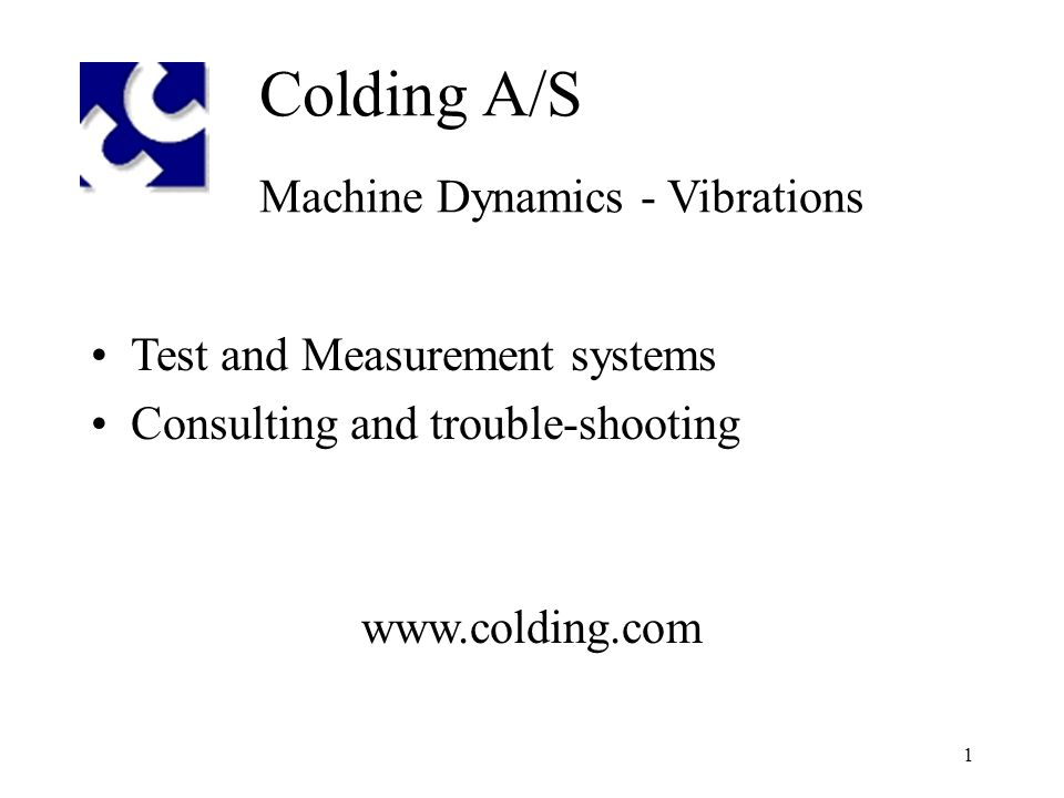 1 Colding A/S Machine Dynamics - Vibrations Test and Measurement systems Consulting and trouble-shooting www.colding.com