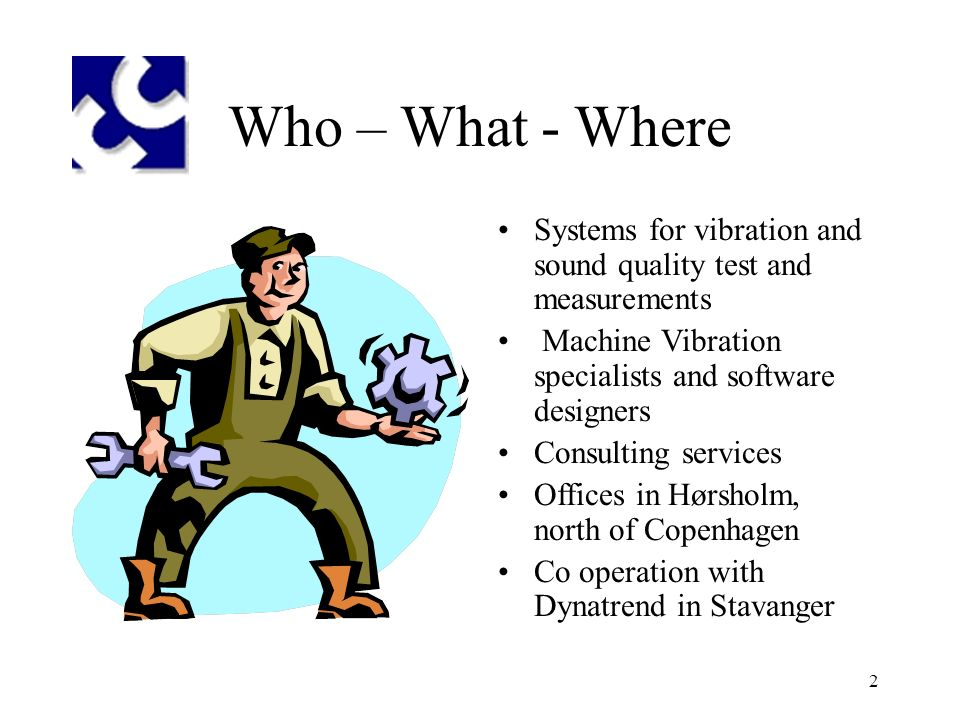 2 Who – What - Where Systems for vibration and sound quality test and measurements Machine Vibration specialists and software designers Consulting services Offices in Hørsholm, north of Copenhagen Co operation with Dynatrend in Stavanger