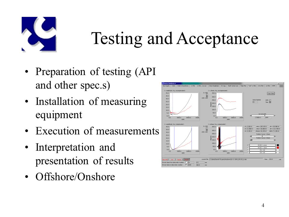 4 Testing and Acceptance Preparation of testing (API and other spec.s) Installation of measuring equipment Execution of measurements Interpretation and presentation of results Offshore/Onshore