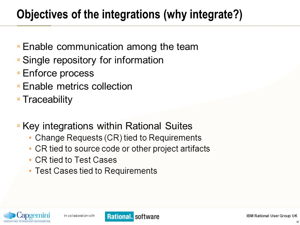 In collaboration with IBM Rational User Group UK 10 Objectives of the integrations (why integrate?) Enable communication among the team Single reposit