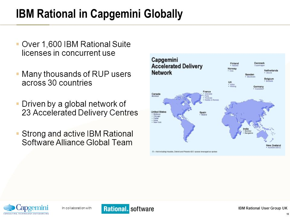 In collaboration with IBM Rational User Group UK 15 IBM Rational in Capgemini Globally Over 1,600 IBM Rational Suite licenses in concurrent use Many thousands of RUP users across 30 countries Driven by a global network of 23 Accelerated Delivery Centres Strong and active IBM Rational Software Alliance Global Team
