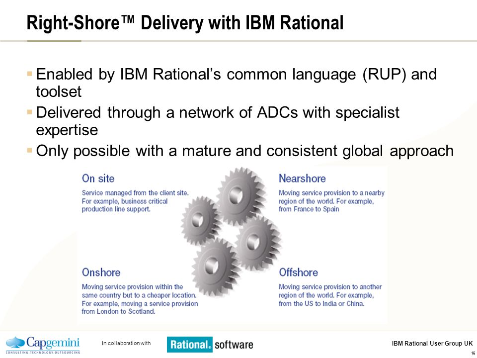 In collaboration with IBM Rational User Group UK 16 Right-Shore Delivery with IBM Rational Enabled by IBM Rationals common language (RUP) and toolset