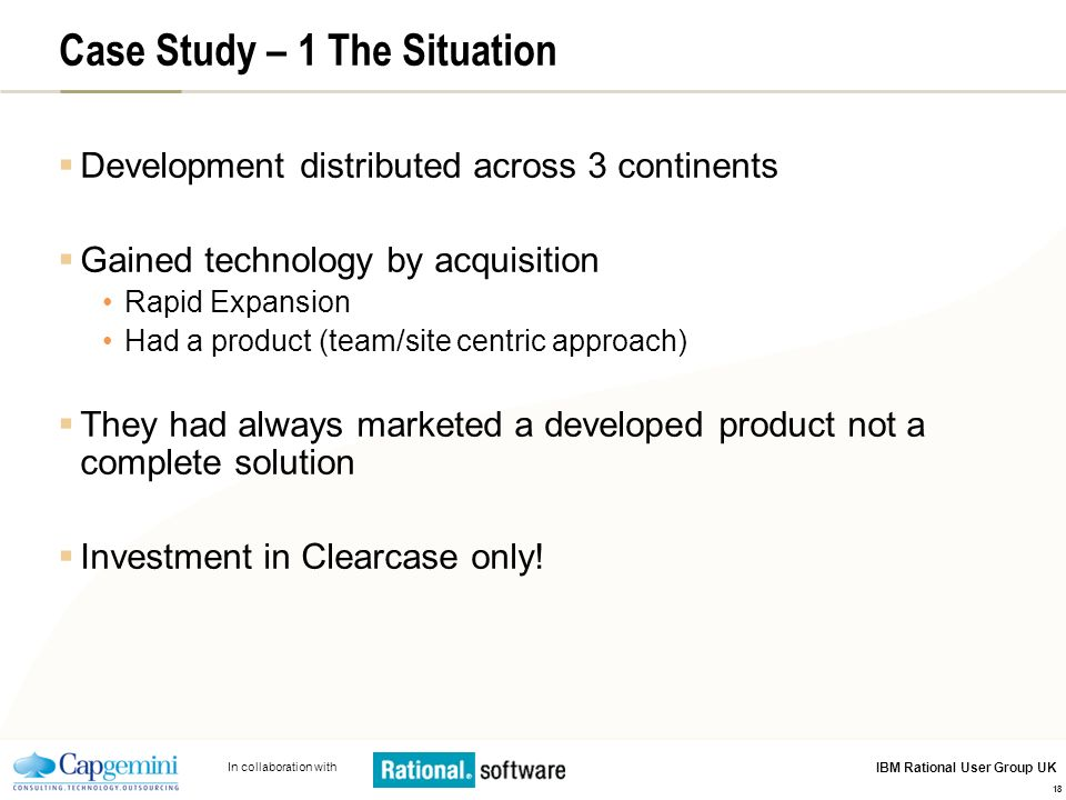 In collaboration with IBM Rational User Group UK 18 Case Study – 1 The Situation Development distributed across 3 continents Gained technology by acquisition Rapid Expansion Had a product (team/site centric approach) They had always marketed a developed product not a complete solution Investment in Clearcase only!