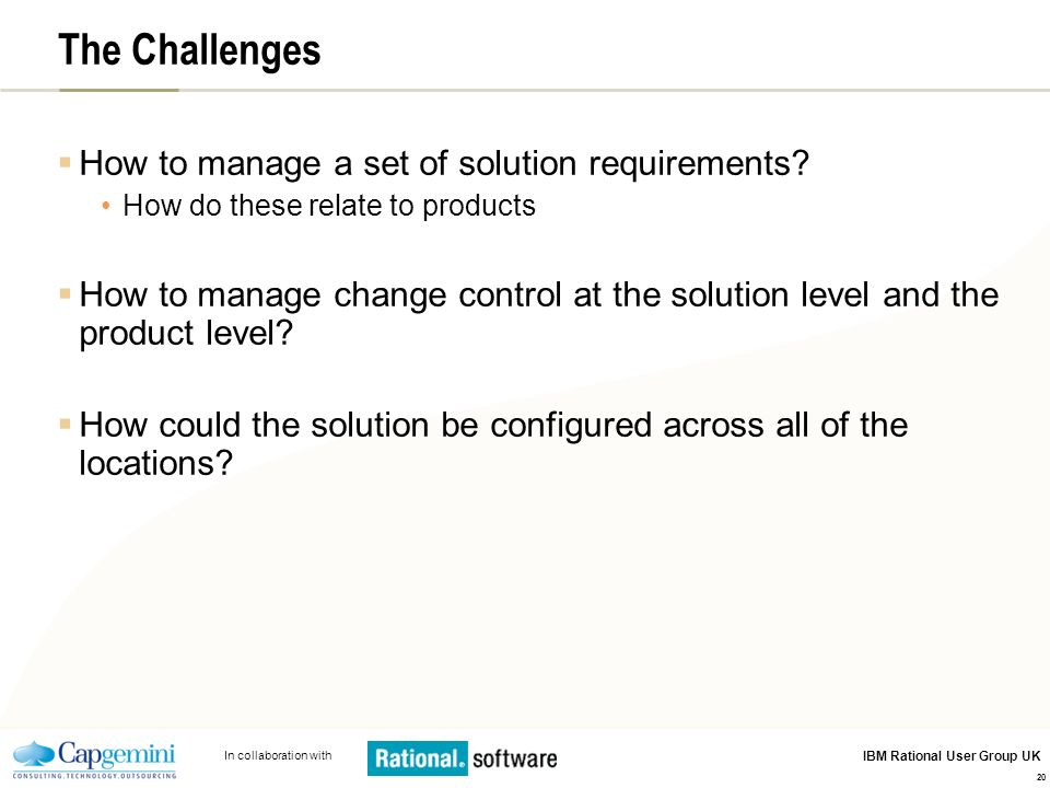 In collaboration with IBM Rational User Group UK 20 The Challenges How to manage a set of solution requirements? How do these relate to products How t