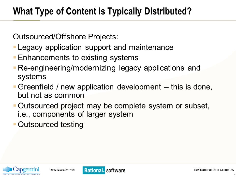 In collaboration with IBM Rational User Group UK 3 What Type of Content is Typically Distributed? Outsourced/Offshore Projects: Legacy application sup