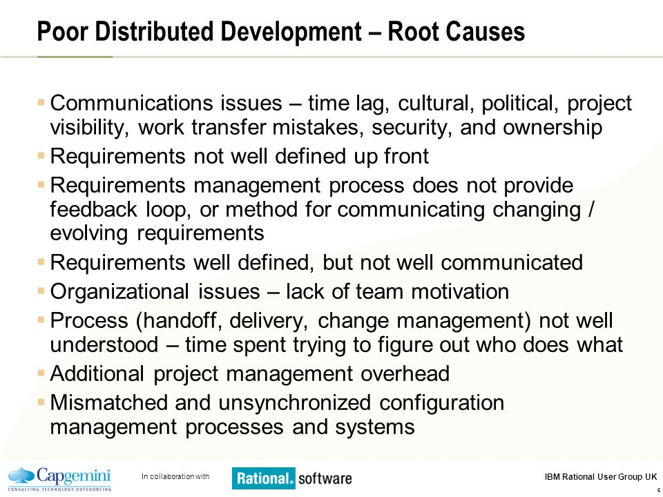In collaboration with IBM Rational User Group UK 6 Poor Distributed Development – Root Causes Communications issues – time lag, cultural, political, p