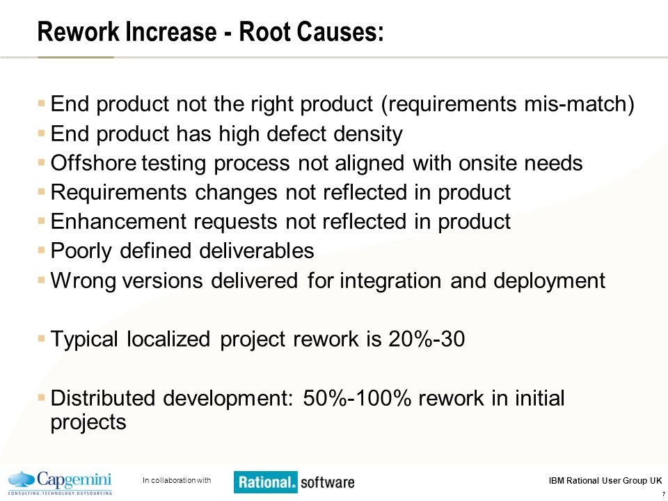 In collaboration with IBM Rational User Group UK 7 Rework Increase - Root Causes: End product not the right product (requirements mis-match) End produ